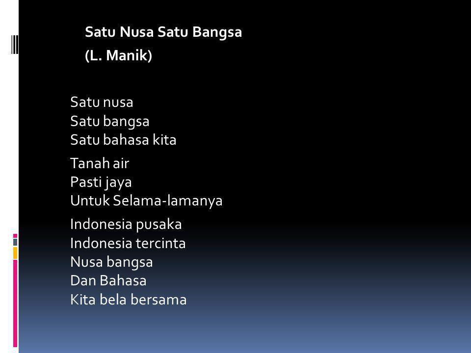 Satu Nusa Satu Bangsa (L. Manik) Satu nusa Satu bangsa Satu bahasa kita Tanah air Pasti jaya Untuk Selama-lamanya Indonesia pusaka Indonesia tercinta