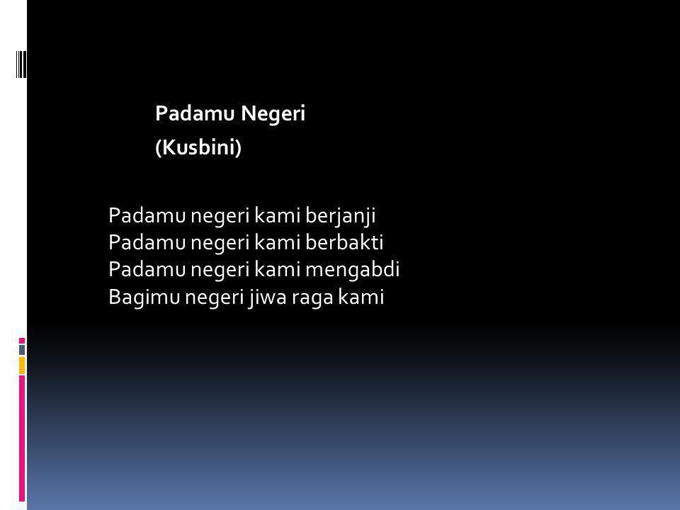 Padamu Negeri (Kusbini) Padamu negeri kami berjanji Padamu negeri kami berbakti Padamu negeri kami mengabdi Bagimu negeri jiwa raga kami