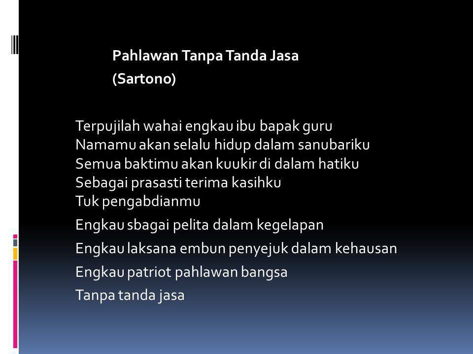 Pahlawan Tanpa Tanda Jasa (Sartono) Terpujilah wahai engkau ibu bapak guru Namamu akan selalu hidup dalam sanubariku Semua baktimu akan kuukir di dala