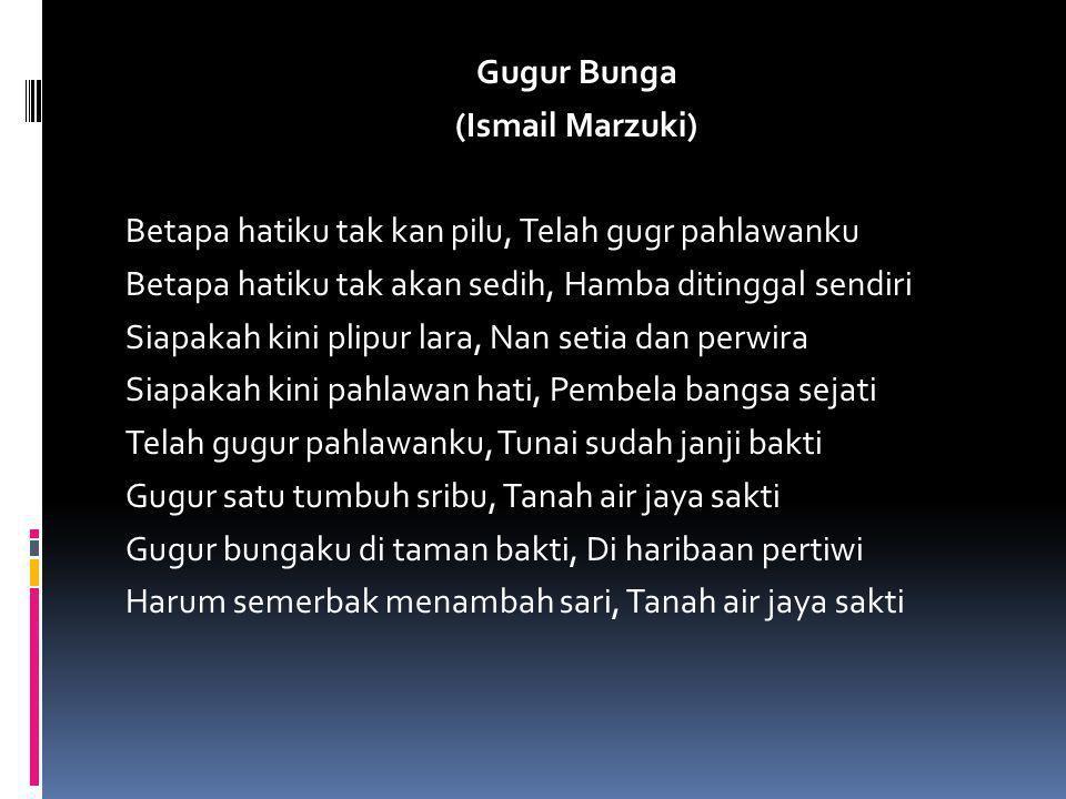 Gugur Bunga (Ismail Marzuki) Betapa hatiku tak kan pilu, Telah gugr pahlawanku Betapa hatiku tak akan sedih, Hamba ditinggal sendiri Siapakah kini pli