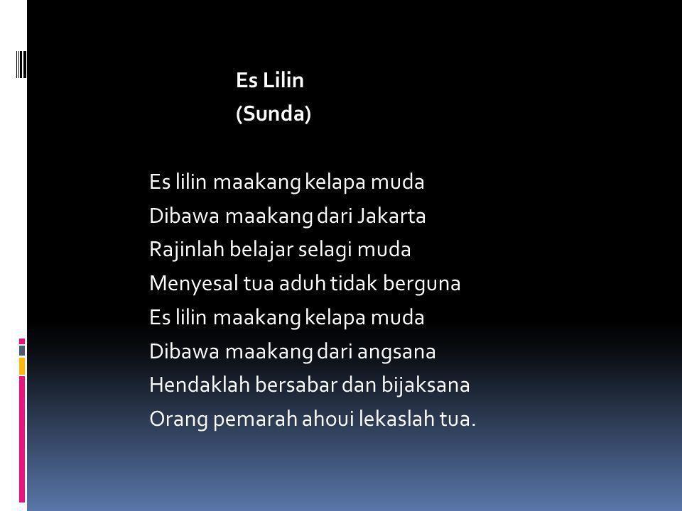 Es Lilin (Sunda) Es lilin maakang kelapa muda Dibawa maakang dari Jakarta Rajinlah belajar selagi muda Menyesal tua aduh tidak berguna Es lilin maakan