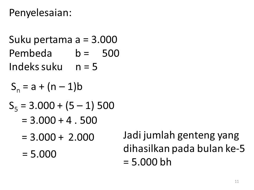 Penyelesaian: Suku pertama a = 3.000 Pembeda b = 500 Indeks suku n = 5 S n = a + (n – 1)b S 5 = 3.000 + (5 – 1) 500 = 3.000 + 4. 500 2.000 = 5.000 Jad