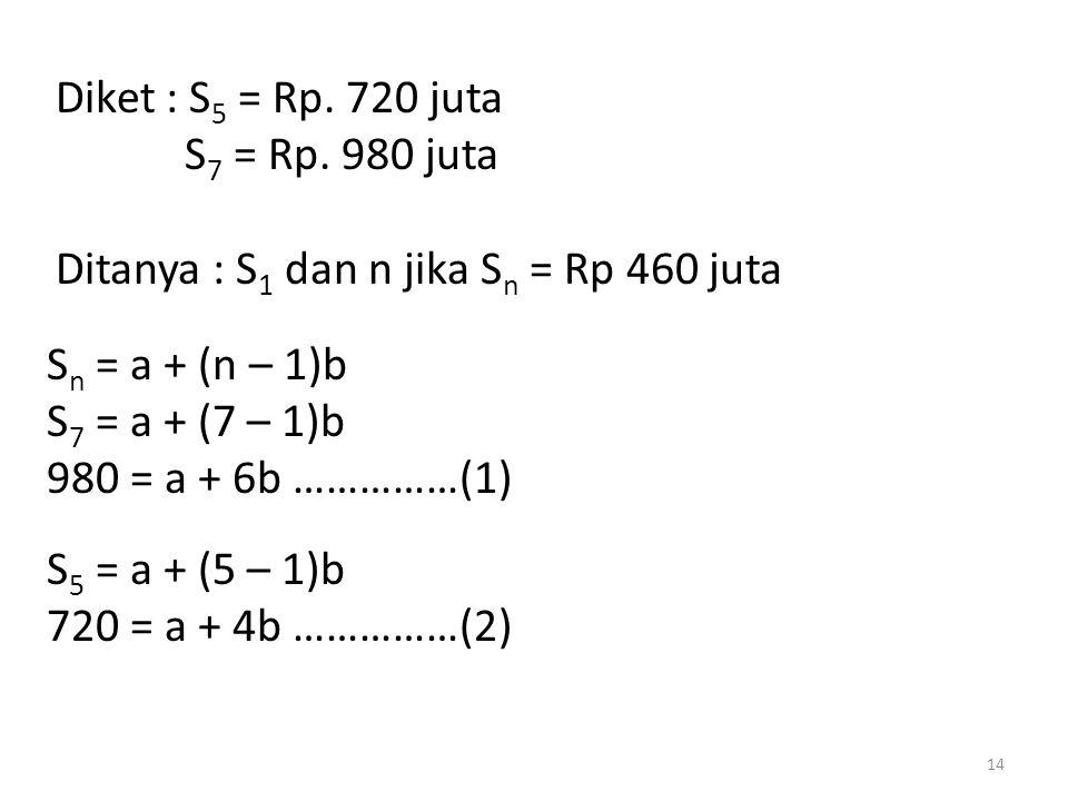 Diket : S 5 = Rp. 720 juta S 7 = Rp. 980 juta Ditanya : S 1 dan n jika S n = Rp 460 juta S n = a + (n – 1)b S 7 = a + (7 – 1)b 980 = a + 6b ……………(1) S