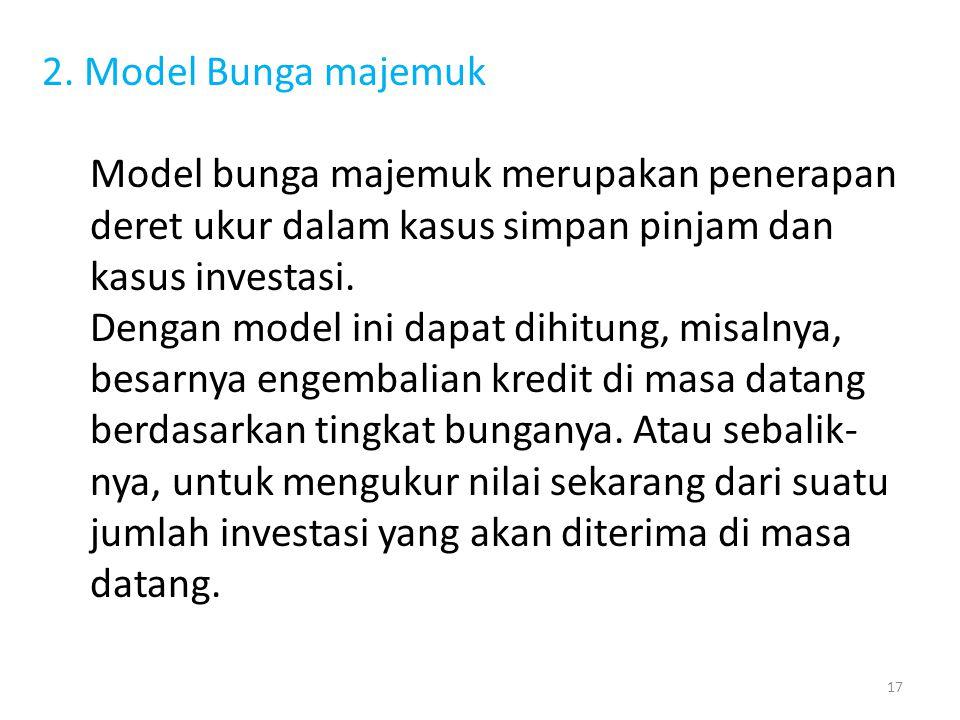 2. Model Bunga majemuk Model bunga majemuk merupakan penerapan deret ukur dalam kasus simpan pinjam dan kasus investasi. Dengan model ini dapat dihitu