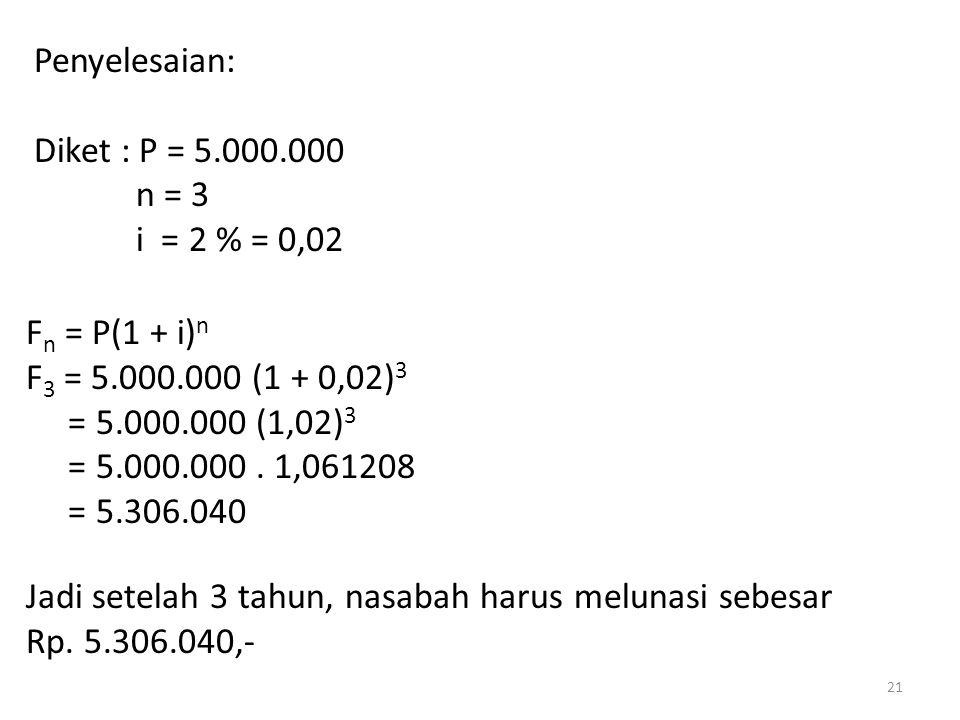 Penyelesaian: Diket : P = 5.000.000 n = 3 i = 2 % = 0,02 F n = P(1 + i) n F 3 = 5.000.000 (1 + 0,02) 3 = 5.000.000 (1,02) 3 = 5.000.000. 1,061208 = 5.