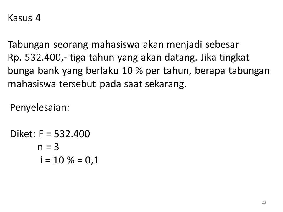 Kasus 4 Tabungan seorang mahasiswa akan menjadi sebesar Rp. 532.400,- tiga tahun yang akan datang. Jika tingkat bunga bank yang berlaku 10 % per tahun
