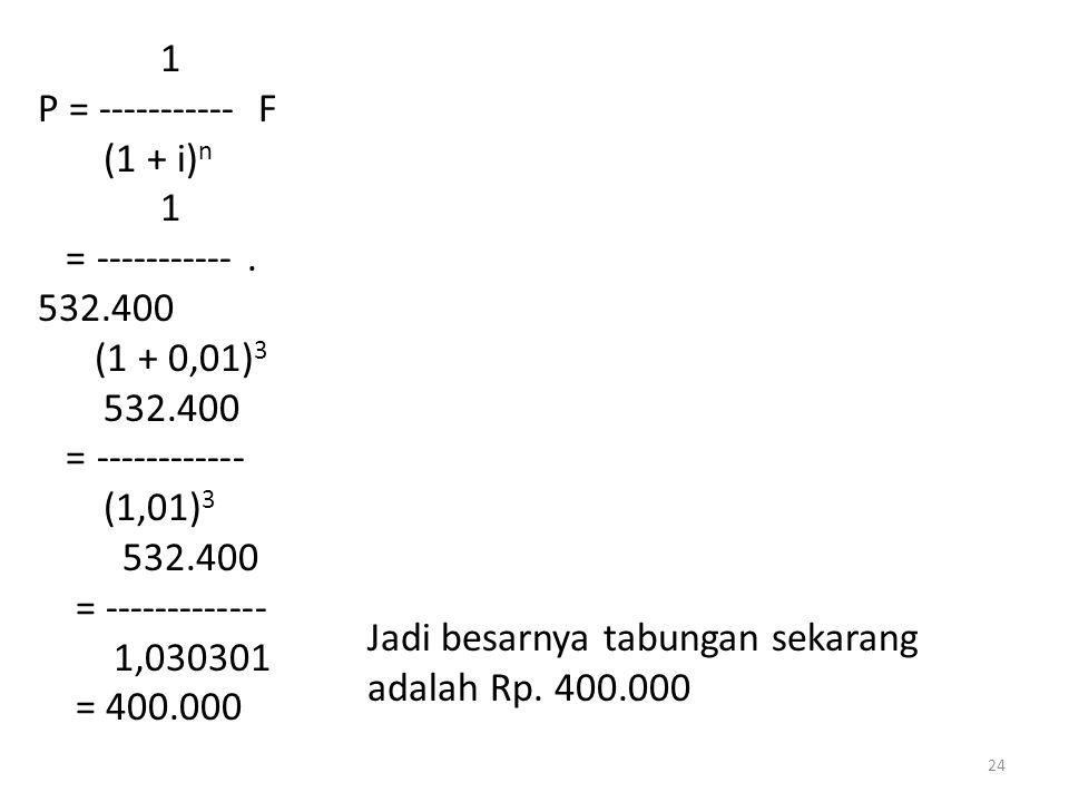 1 P = ----------- F (1 + i) n 1 = -----------. 532.400 (1 + 0,01) 3 532.400 = ------------ (1,01) 3 532.400 = ------------- 1,030301 = 400.000 Jadi be