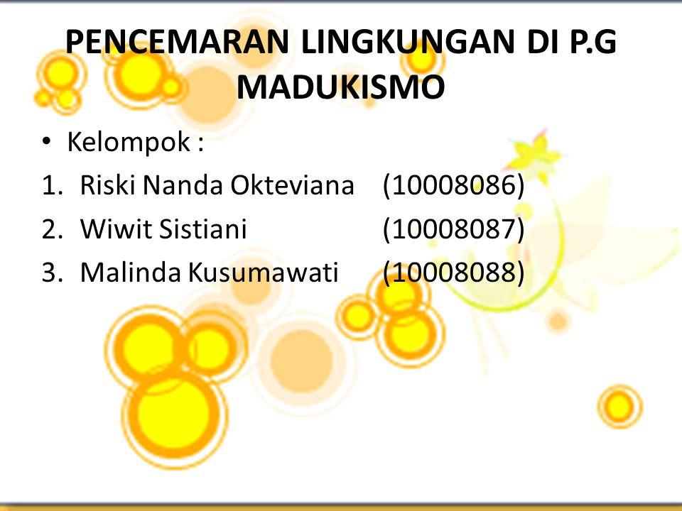 PENCEMARAN LINGKUNGAN DI P.G MADUKISMO • Kelompok : 1.Riski Nanda Okteviana(10008086) 2.Wiwit Sistiani(10008087) 3.Malinda Kusumawati(10008088)
