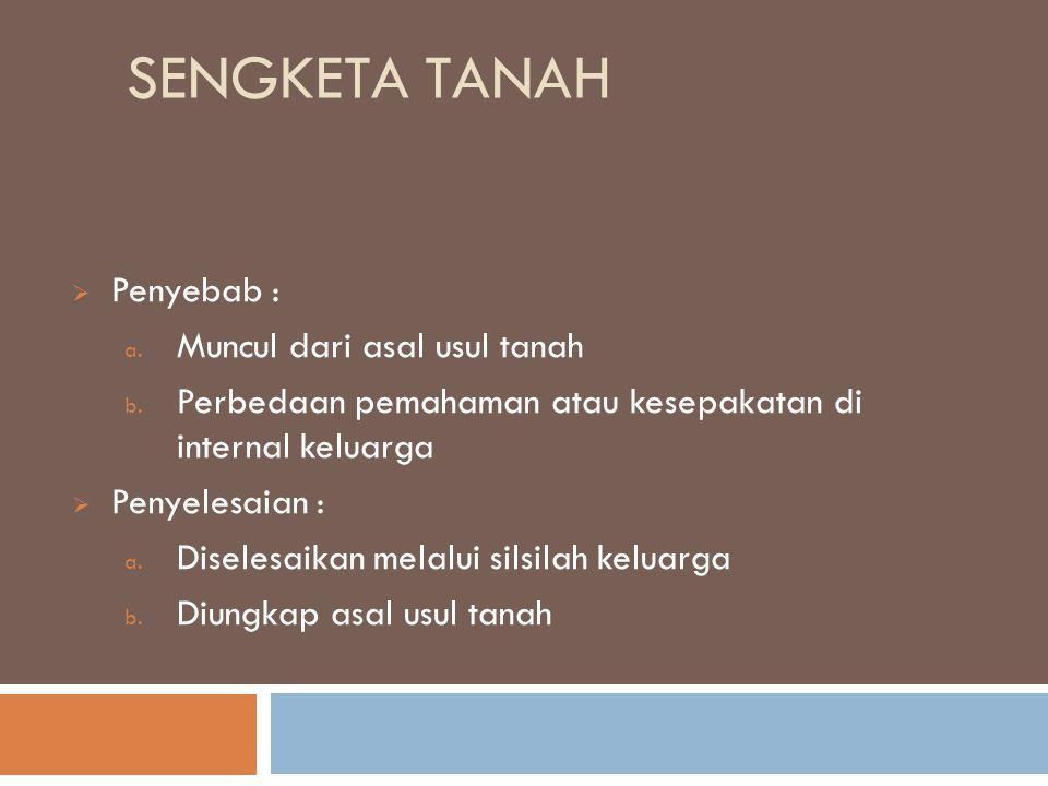 SENGKETA TANAH  Penyebab : a. Muncul dari asal usul tanah b. Perbedaan pemahaman atau kesepakatan di internal keluarga  Penyelesaian : a. Diselesaik
