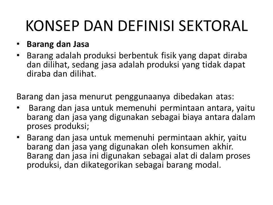 KONSEP DAN DEFINISI SEKTORAL • Barang dan Jasa • Barang adalah produksi berbentuk fisik yang dapat diraba dan dilihat, sedang jasa adalah produksi yan
