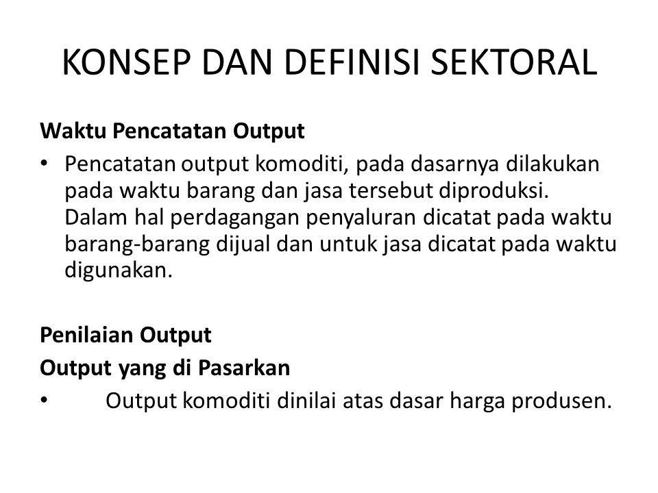KONSEP DAN DEFINISI SEKTORAL Waktu Pencatatan Output • Pencatatan output komoditi, pada dasarnya dilakukan pada waktu barang dan jasa tersebut diprodu