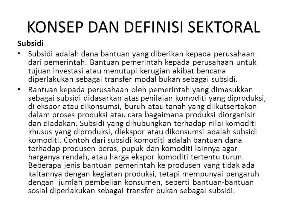 KONSEP DAN DEFINISI SEKTORAL Subsidi • Subsidi adalah dana bantuan yang diberikan kepada perusahaan dari pemerintah. Bantuan pemerintah kepada perusah