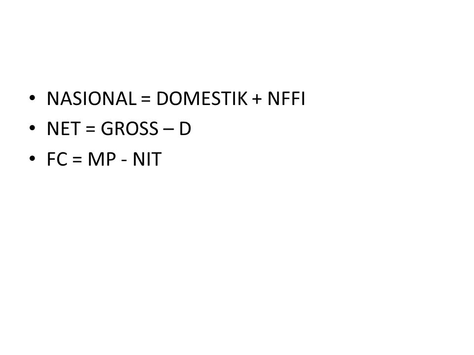 • NASIONAL = DOMESTIK + NFFI • NET = GROSS – D • FC = MP - NIT