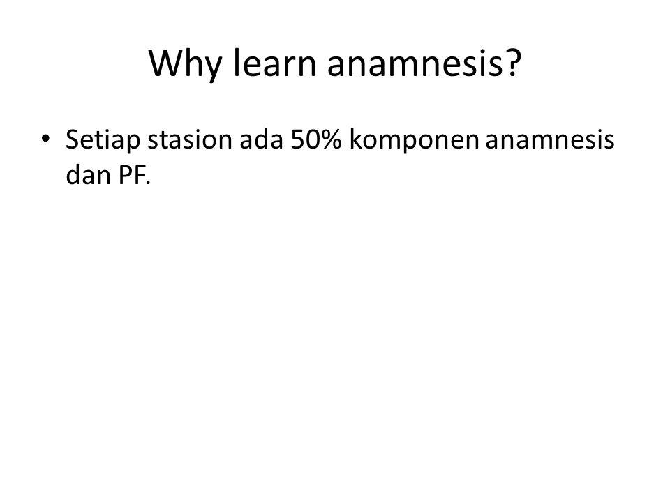Why learn anamnesis? • Setiap stasion ada 50% komponen anamnesis dan PF.