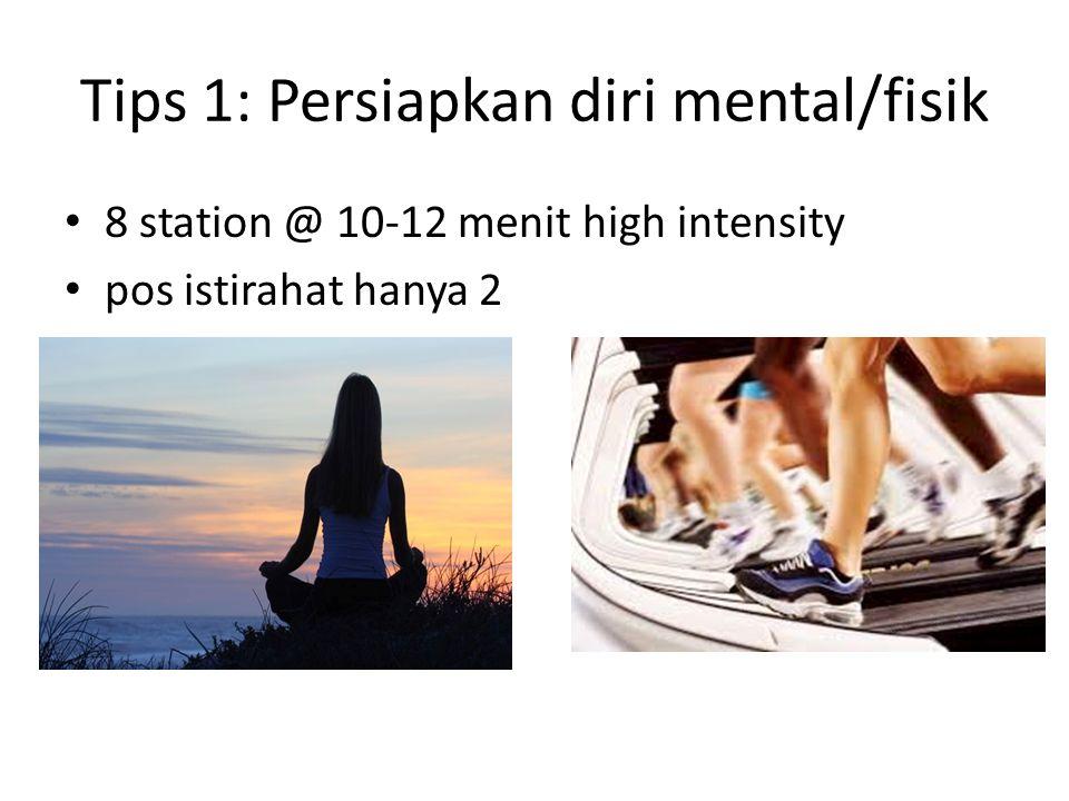 Tips 1: Persiapkan diri mental/fisik • 8 station @ 10-12 menit high intensity • pos istirahat hanya 2