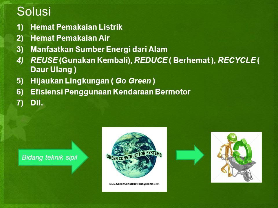 Solusi 1)Hemat Pemakaian Listrik 2)Hemat Pemakaian Air 3)Manfaatkan Sumber Energi dari Alam 4)REUSE (Gunakan Kembali), REDUCE ( Berhemat ), RECYCLE (