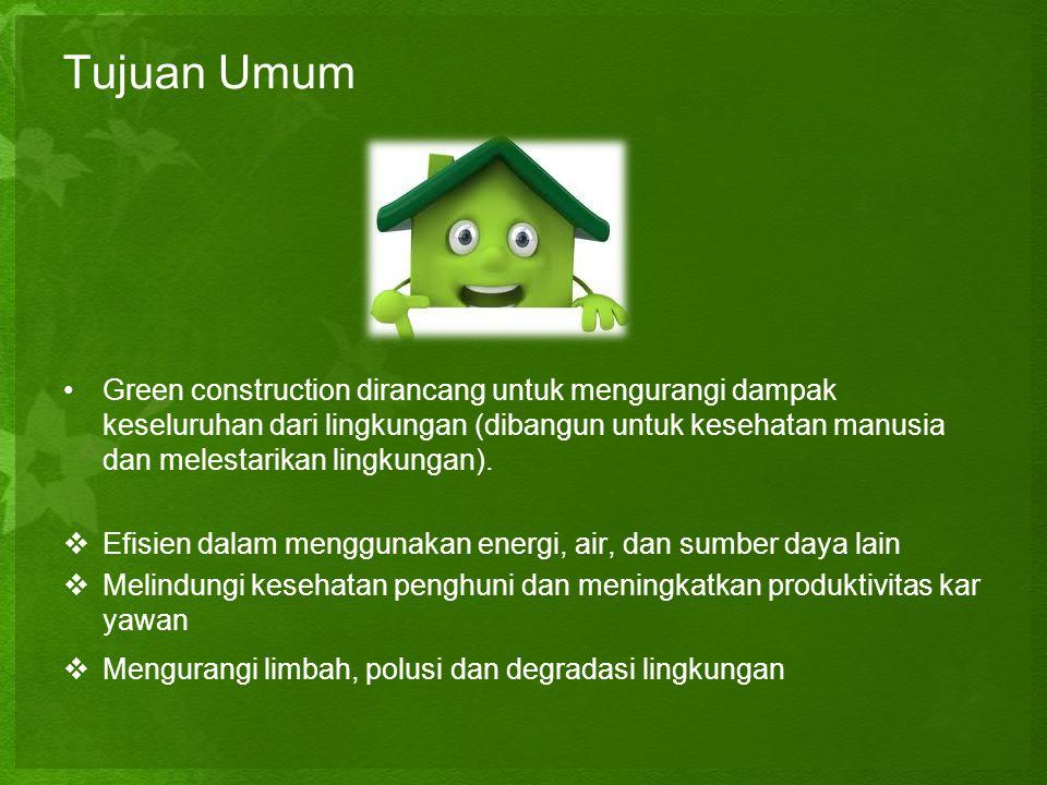 Tujuan Umum •Green construction dirancang untuk mengurangi dampak keseluruhan dari lingkungan (dibangun untuk kesehatan manusia dan melestarikan lingk