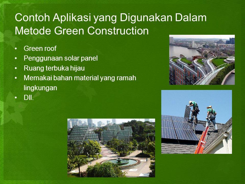 Contoh Aplikasi yang Digunakan Dalam Metode Green Construction •Green roof •Penggunaan solar panel •Ruang terbuka hijau •Memakai bahan material yang r