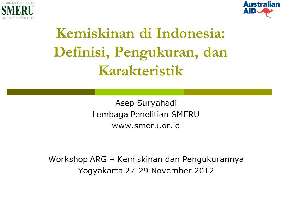 Kemiskinan di Indonesia: Definisi, Pengukuran, dan Karakteristik Asep Suryahadi Lembaga Penelitian SMERU www.smeru.or.id Workshop ARG – Kemiskinan dan