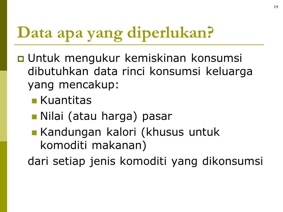 Data apa yang diperlukan?  Untuk mengukur kemiskinan konsumsi dibutuhkan data rinci konsumsi keluarga yang mencakup:  Kuantitas  Nilai (atau harga)