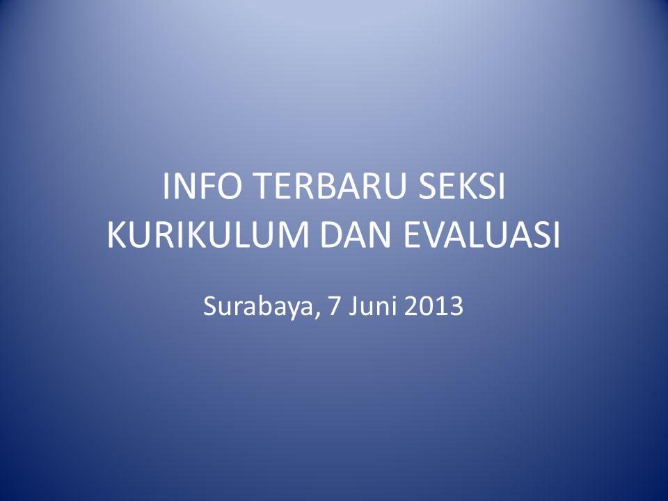 INFO TERBARU SEKSI KURIKULUM DAN EVALUASI Surabaya, 7 Juni 2013