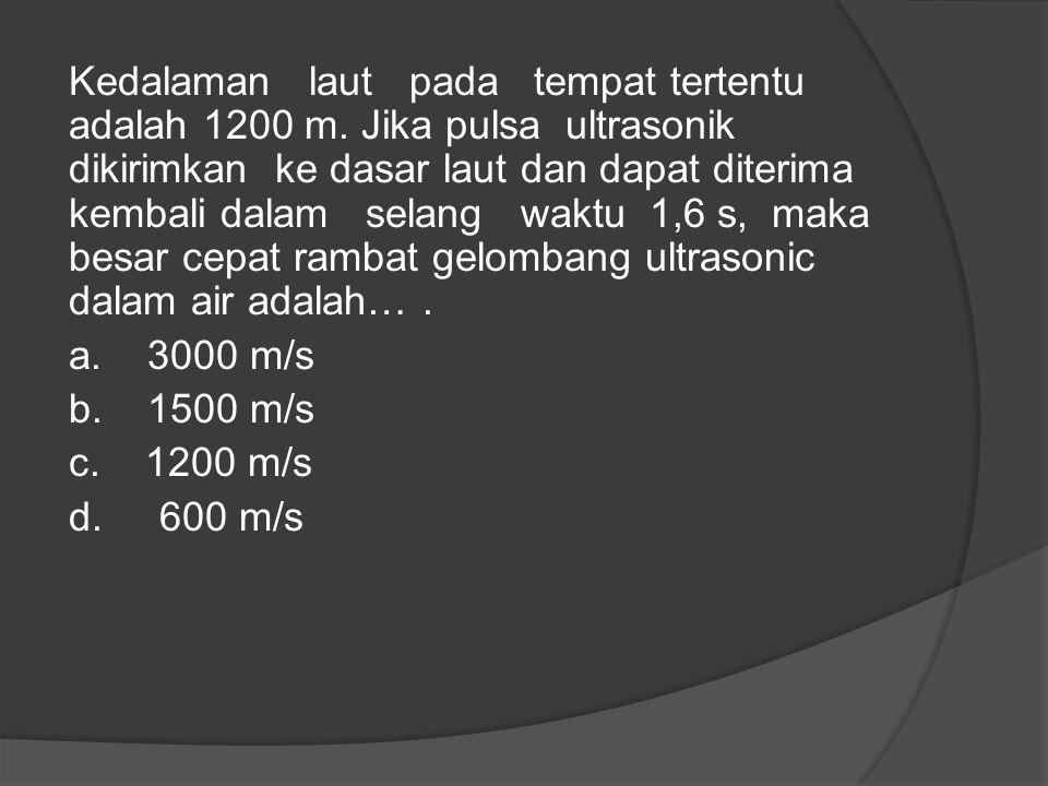 Kedalaman laut pada tempat tertentu adalah 1200 m. Jika pulsa ultrasonik dikirimkan ke dasar laut dan dapat diterima kembali dalam selang waktu 1,6 s,