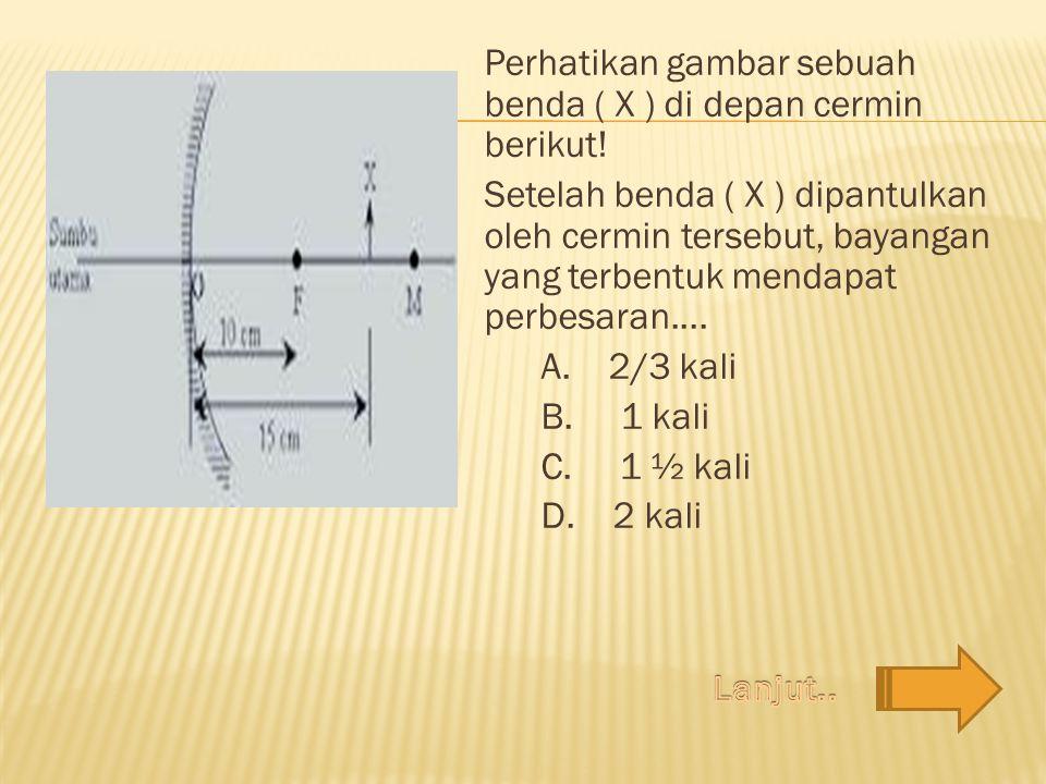 Perhatikan gambar sebuah benda ( X ) di depan cermin berikut.