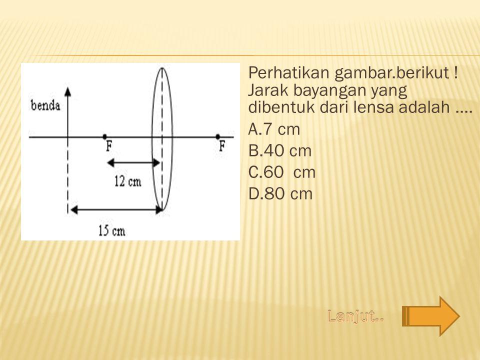 Perhatikan gambar.berikut ! Jarak bayangan yang dibentuk dari lensa adalah.... A.7 cm B.40 cm C.60 cm D.80 cm
