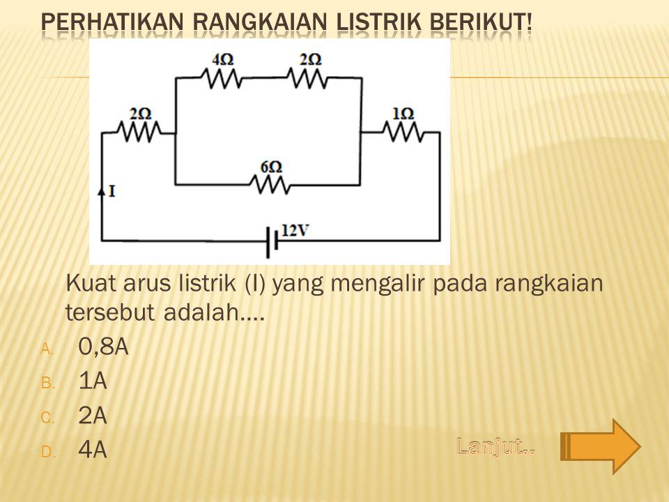 Kuat arus listrik (I) yang mengalir pada rangkaian tersebut adalah…. A. 0,8A B. 1A C. 2A D. 4A