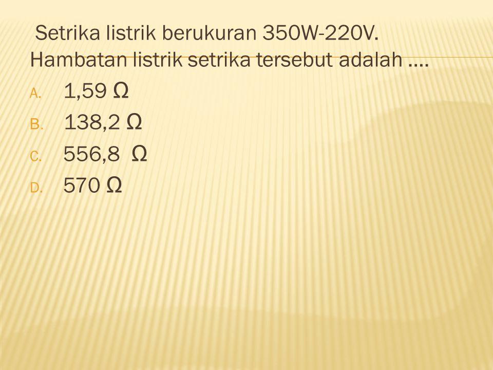 Setrika listrik berukuran 350W-220V. Hambatan listrik setrika tersebut adalah …. A. 1,59 Ω B. 138,2 Ω C. 556,8 Ω D. 570 Ω