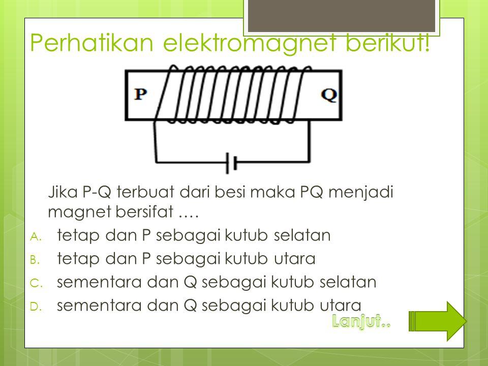 Perhatikan elektromagnet berikut! Jika P-Q terbuat dari besi maka PQ menjadi magnet bersifat …. A. tetap dan P sebagai kutub selatan B. tetap dan P se
