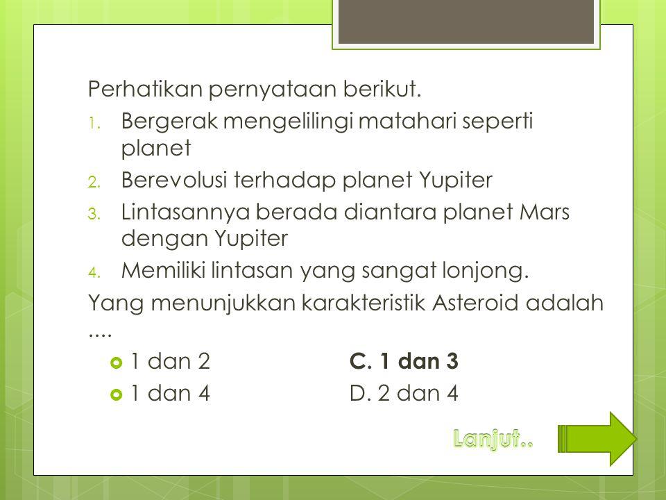 Perhatikan pernyataan berikut. 1. Bergerak mengelilingi matahari seperti planet 2. Berevolusi terhadap planet Yupiter 3. Lintasannya berada diantara p