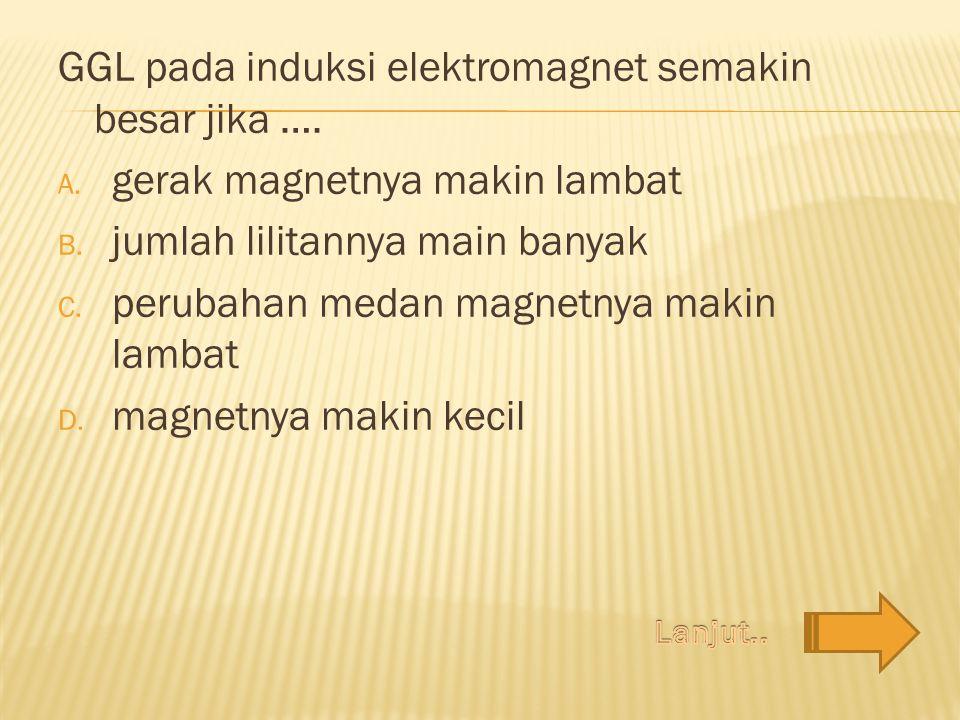 GGL pada induksi elektromagnet semakin besar jika ….