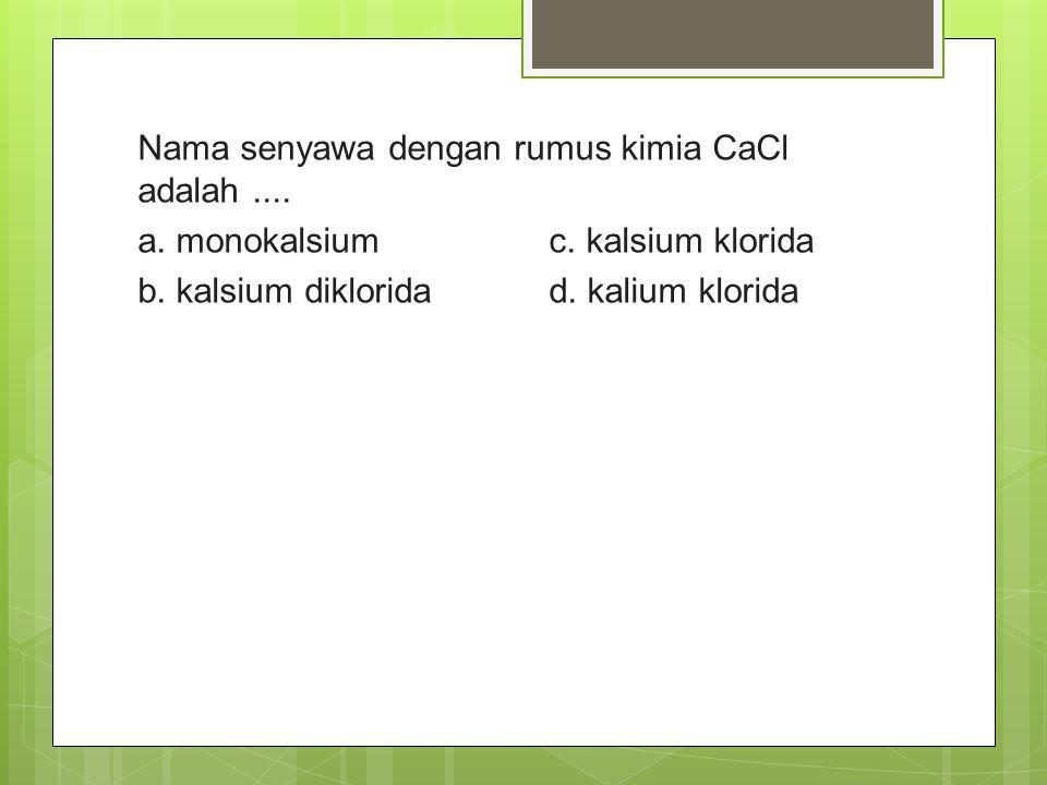 Nama senyawa dengan rumus kimia CaCl adalah.... a. monokalsium c. kalsium klorida b. kalsium diklorida d. kalium klorida
