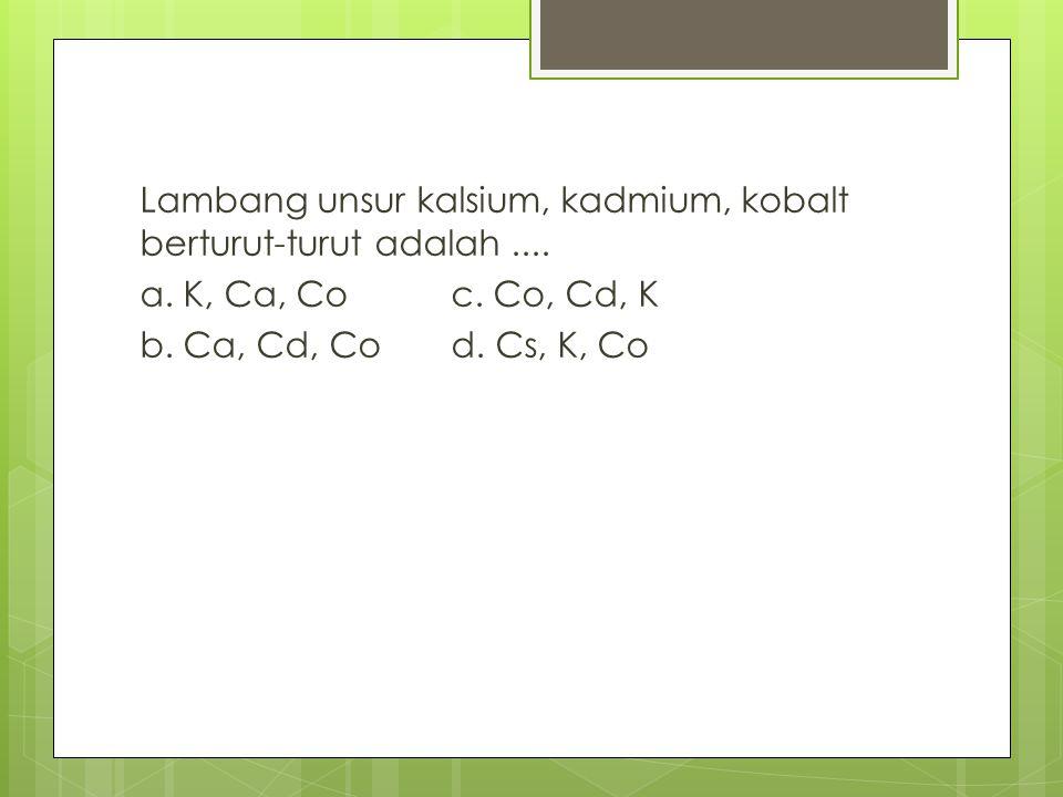 Lambang unsur kalsium, kadmium, kobalt berturut-turut adalah.... a. K, Ca, Co c. Co, Cd, K b. Ca, Cd, Co d. Cs, K, Co