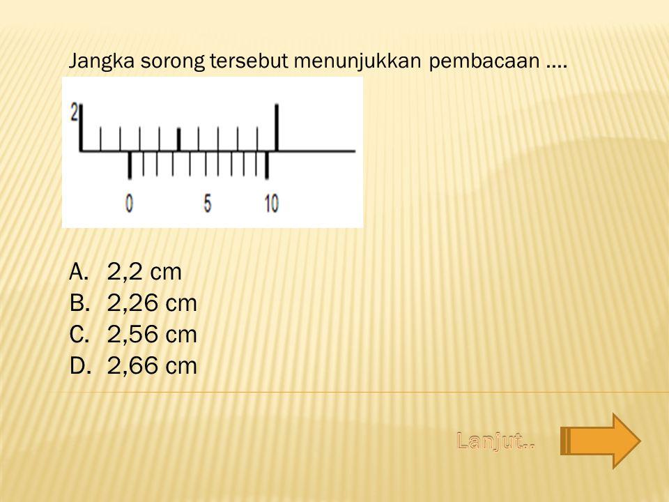 Jangka sorong tersebut menunjukkan pembacaan.... A.2,2 cm B.2,26 cm C.2,56 cm D.2,66 cm