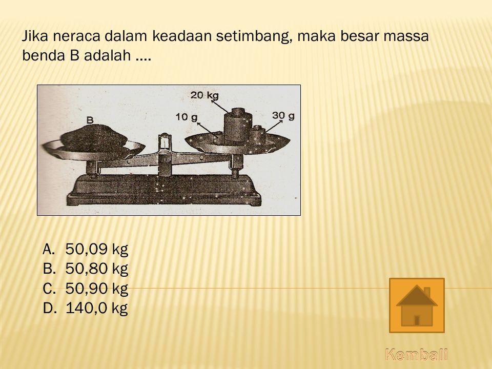 Jika neraca dalam keadaan setimbang, maka besar massa benda B adalah.... A. 50,09 kg B. 50,80 kg C. 50,90 kg D. 140,0 kg
