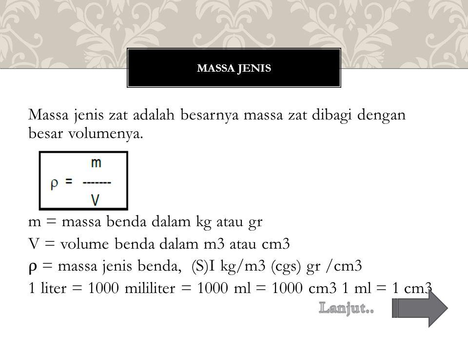 Massa jenis zat adalah besarnya massa zat dibagi dengan besar volumenya. m = massa benda dalam kg atau gr V = volume benda dalam m3 atau cm3 ρ = massa