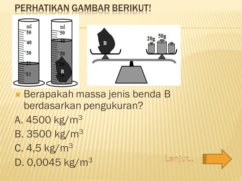  Berapakah massa jenis benda B berdasarkan pengukuran? A. 4500 kg/m 3 B. 3500 kg/m 3 C. 4,5 kg/m 3 D. 0,0045 kg/m 3