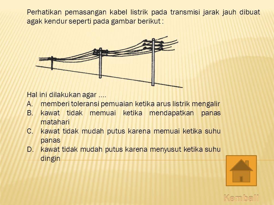 Perhatikan pemasangan kabel listrik pada transmisi jarak jauh dibuat agak kendur seperti pada gambar berikut : Hal ini dilakukan agar....