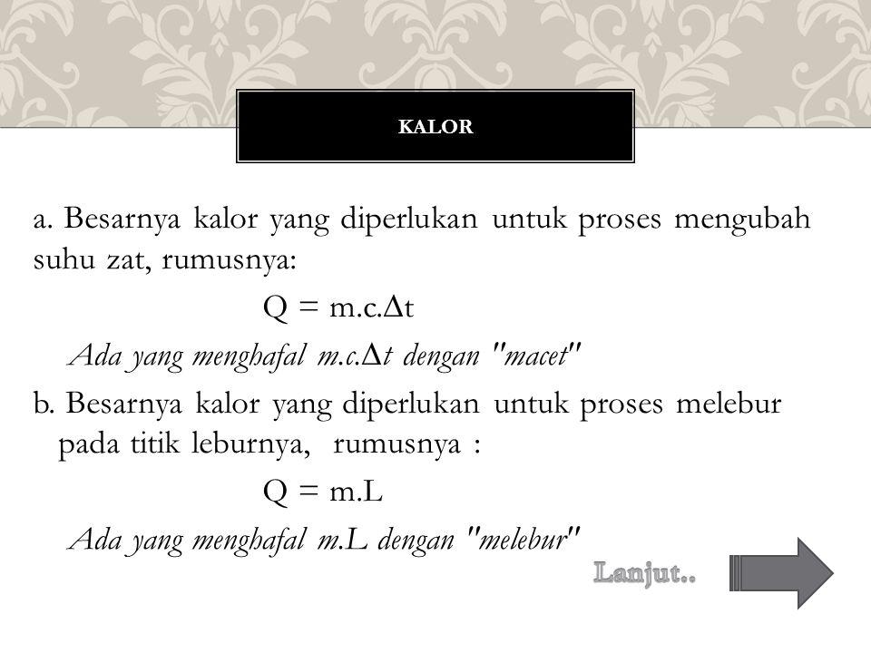 a. Besarnya kalor yang diperlukan untuk proses mengubah suhu zat, rumusnya: Q = m.c.∆t Ada yang menghafal m.c.∆t dengan