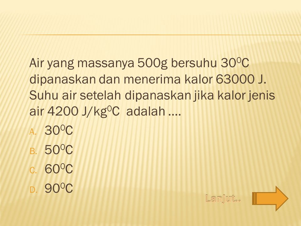 Air yang massanya 500g bersuhu 30 0 C dipanaskan dan menerima kalor 63000 J. Suhu air setelah dipanaskan jika kalor jenis air 4200 J/kg 0 C adalah ….