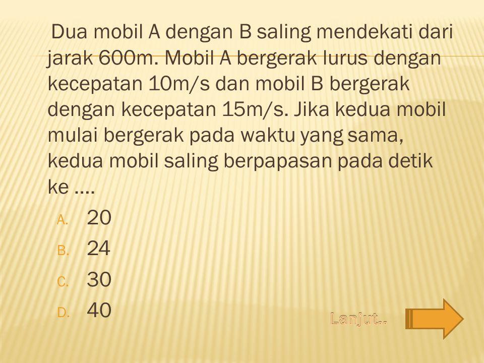 Dua mobil A dengan B saling mendekati dari jarak 600m. Mobil A bergerak lurus dengan kecepatan 10m/s dan mobil B bergerak dengan kecepatan 15m/s. Jika