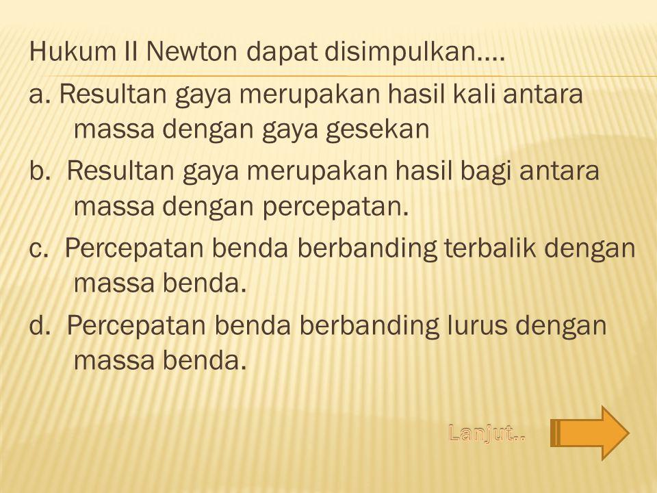 Hukum II Newton dapat disimpulkan.... a. Resultan gaya merupakan hasil kali antara massa dengan gaya gesekan b. Resultan gaya merupakan hasil bagi ant