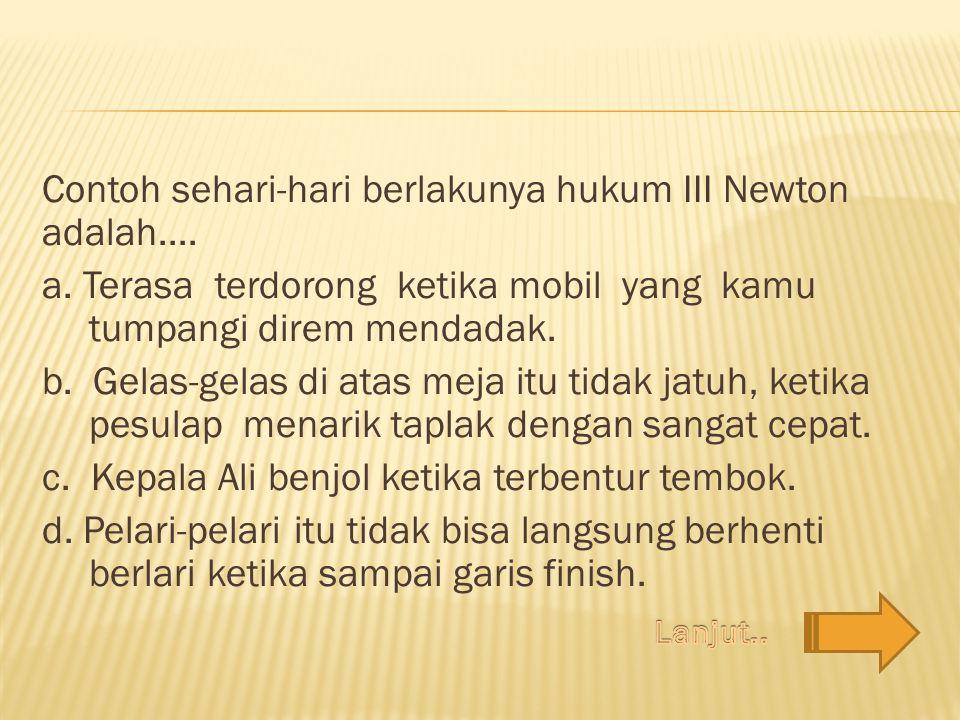 Contoh sehari-hari berlakunya hukum III Newton adalah....