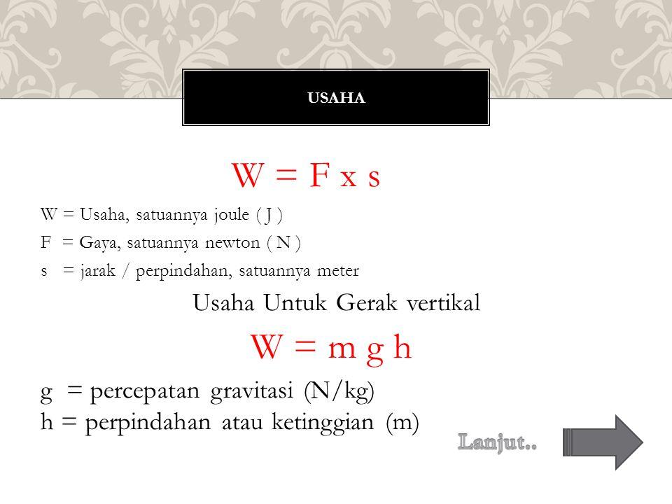 W = F x s W = Usaha, satuannya joule ( J ) F = Gaya, satuannya newton ( N ) s = jarak / perpindahan, satuannya meter Usaha Untuk Gerak vertikal W = m