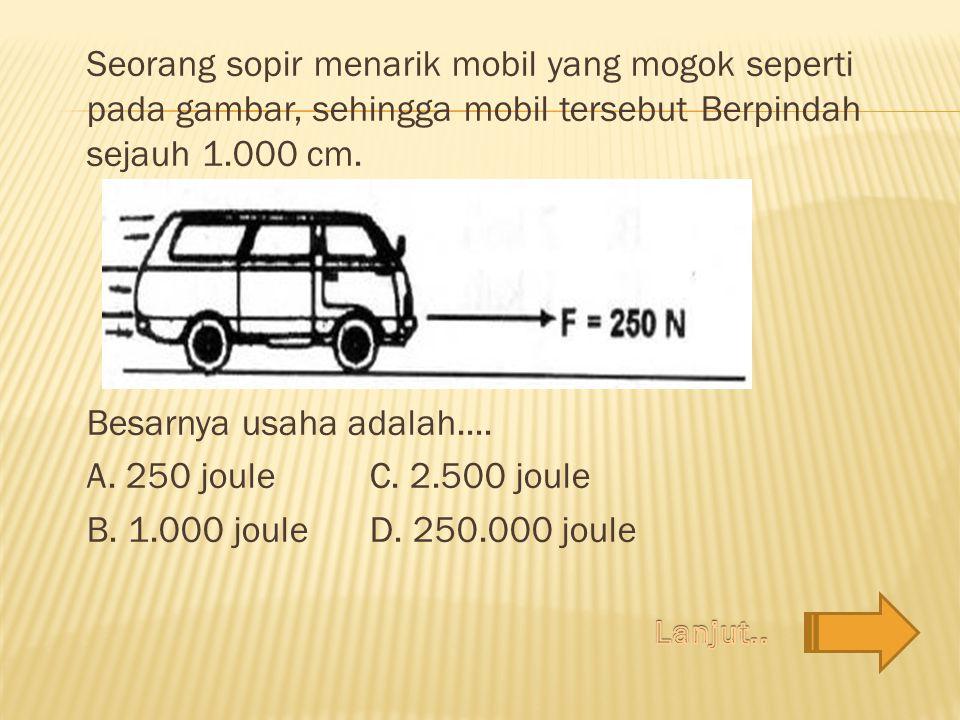 Seorang sopir menarik mobil yang mogok seperti pada gambar, sehingga mobil tersebut Berpindah sejauh 1.000 cm.
