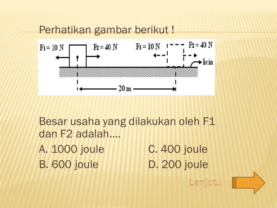 Perhatikan gambar berikut ! Besar usaha yang dilakukan oleh F1 dan F2 adalah.... A. 1000 joule C. 400 joule B. 600 joule D. 200 joule