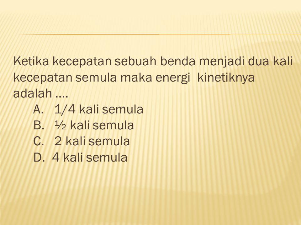 Ketika kecepatan sebuah benda menjadi dua kali kecepatan semula maka energi kinetiknya adalah …. A. 1/4 kali semula B. ½ kali semula C. 2 kali semula