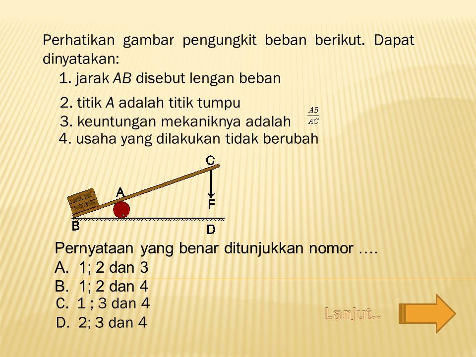 2. titik A adalah titik tumpu 3. keuntungan mekaniknya adalah 4. usaha yang dilakukan tidak berubah Pernyataan yang benar ditunjukkan nomor …. A.1; 2